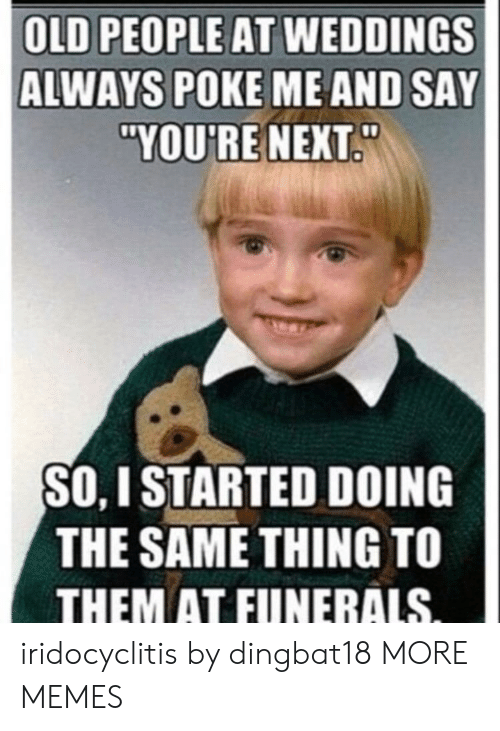 "Dank, Memes, and Old People: OLD PEOPLE AT WEDDINGS  ALWAYS POKE ME AND SAY  ""YOU'RE NEXT  SO, I STARTED DOING  THE SAME THING TO  THEM AT FUNERALS iridocyclitis by dingbat18 MORE MEMES"