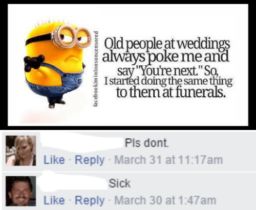 "Old People: Old people at weddings  always poke me and  say You're next.""So  Istarted doing the same thing  to themat funerals.  facebook/minlonsuncensored   Pls dont  Like Reply March 31 at 11:17am  Sick  Like Reply- March 30 at 1:47am"