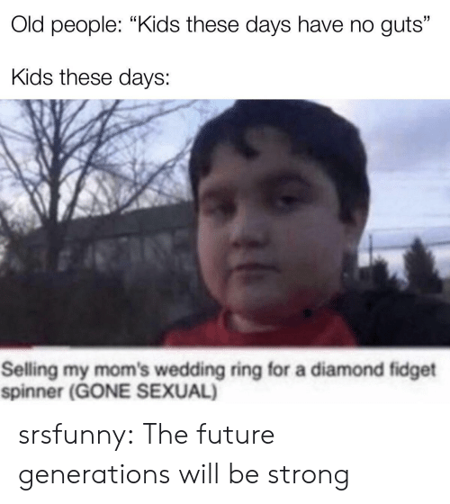 "Future Generations: Old people: ""Kids these days have no guts""  Kids these days:  Selling my mom's wedding ring for a diamond fidget  spinner (GONE SEXUAL) srsfunny:  The future generations will be strong"
