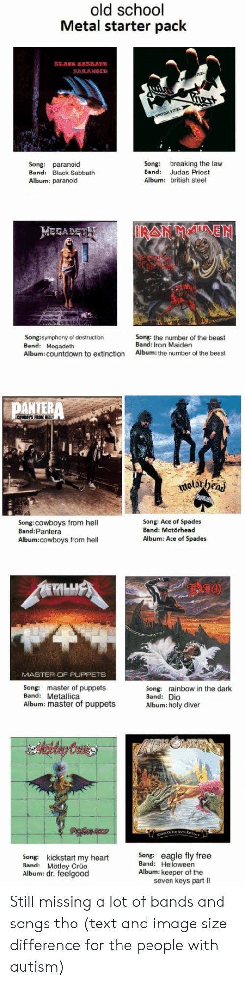 sabbath: old school  Metal starter pack  Song: paranoid  Band: Black Sabbath  Album: paranoid  Song: breaking the law  Band: Judas Priest  Album: british steel  MEFADET  Song:symphony of destruction  Band: Megadeth  Album: countdown to extinction  Song: the number of the beast  Band: Iron Maiden  Album: the number of the beast  PATERA  Song:cowboys from hell  Band:Pantera  Song: Ace of Spades  Band: Motörhead  Album: Ace of Spades  Album:cowboys from hell  MASTER OF PUPPETS  Song: master of puppets  Band: Metallica  Album: master of puppets  Song: rainbow in the dark  Band: Dio  Album: holy diver  Song: kickstart my heartSong: eagle fly free  Band: Mötley Crüe  Album: dr. feelgood  Band: Helloween  Album: keeper of the  seven keys part II Still missing a lot of bands and songs tho (text and image size difference for the people with autism)