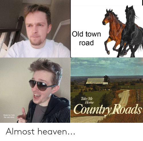 Almost Heaven: Old town  road  Take Me  Нome  Country Roads  Made by Fisto  the sex robot Almost heaven...