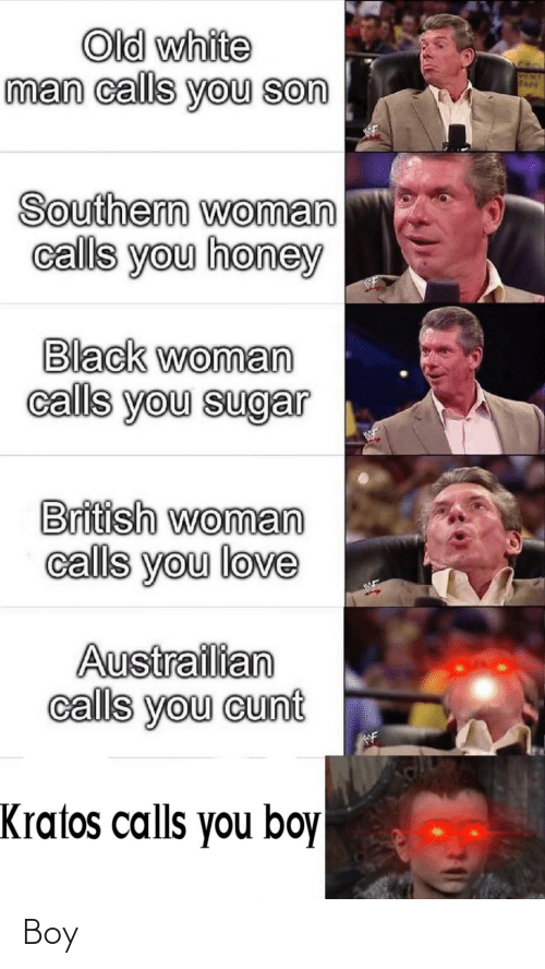 British: Old white  man calls you son  PEN  Fkev  Southern woman  calls you honey  Black woman  calls you sugar  British woman  calls you love  Austrailian  calls you cunt  WF  Kratos calls you boy Boy