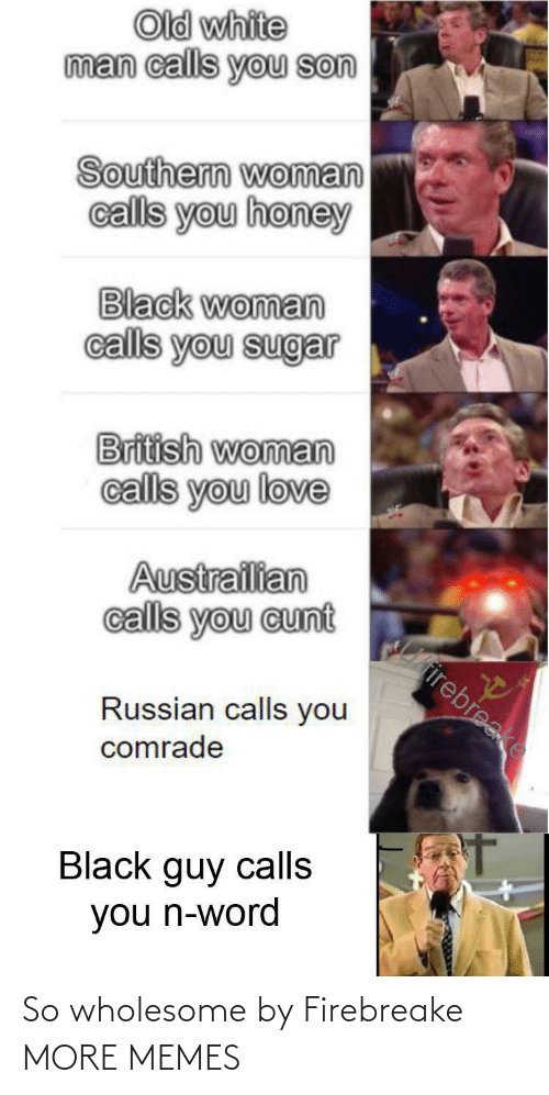 British: Old white  man calls you son  Southern woman  calls you honey  Black woman  calls you sugar  British woman  calls you love  Austrailian  calls you cunt  Cirirebreake  Russian calls you  comrade  Black guy calls  you n-word So wholesome by Firebreake MORE MEMES