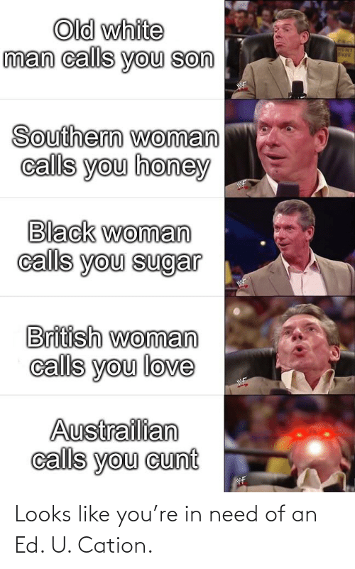 British: Old white  man calls you son  Southern woman  calls you honey  Black woman  calls you sugar  British woman  calls you love  Austrailian  calls you cunt  WF Looks like you're in need of an Ed. U. Cation.