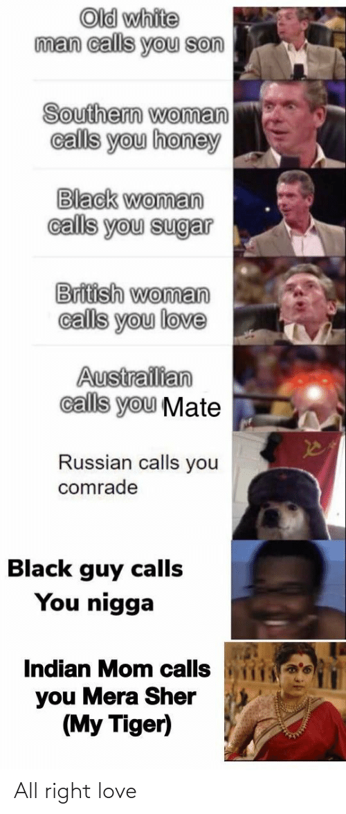 Funny, Love, and Black: Old white  man calls you son  Southern woman  calls you honey  Black woman  calls you sugar  British woman  calls you love  Austrailian  calls you Mate  Russian calls you  comrade  Black guy calls  You nigga  Indian Mom calls  you Mera Sher  (My Tiger) All right love
