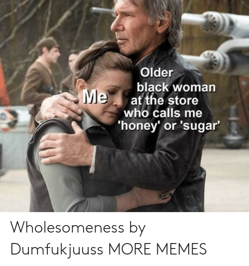 Dank, Memes, and Target: Older  black woman  at the store  who calls me  honey' or 'sugar Wholesomeness by Dumfukjuuss MORE MEMES