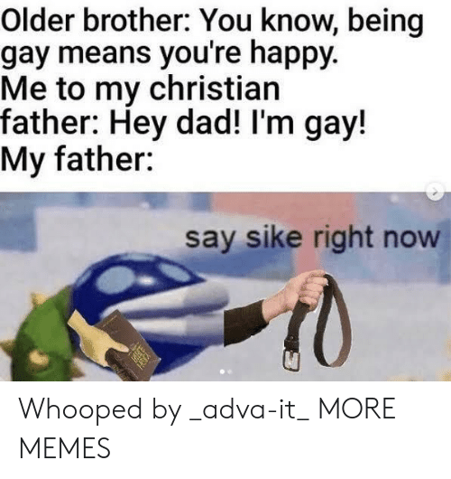 Im Gay: Older brother: You know, being  gay means you're happy.  Me to my christian  father: Hey dad! I'm gay!  My father:  say sike right now Whooped by _adva-it_ MORE MEMES