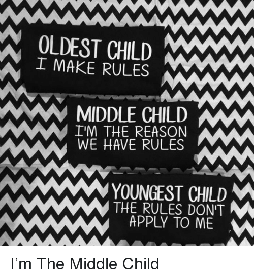 The Middle, Reason, and Child: OLDEST CHILD  IMAKE RULES  MIDDLE CHILDW  IM THE REASON  WE HAVE RULES  YOUNGEST CHLD  THE RULES DON'T  APPLY TO ME <p>I'm The Middle Child</p>