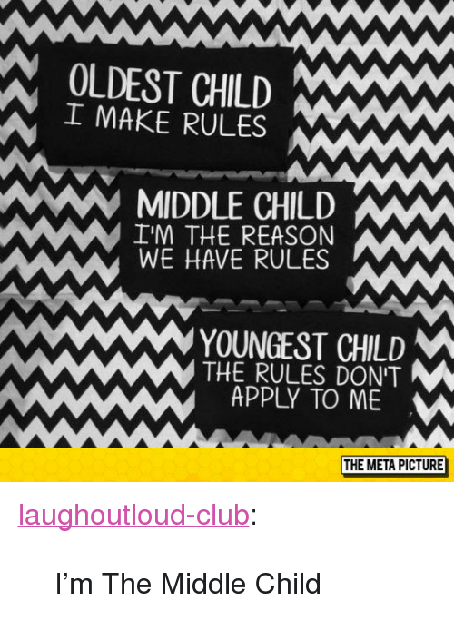 "Club, Tumblr, and Blog: OLDEST CHILD Ww  I MAKE RULES  MIDDLE CHILD  I'M THE REASON  WE HAVE RULES  YOUNGEST CHILD  THE RULES DONT  APPLY TO ME  THE META PICTURE <p><a href=""http://laughoutloud-club.tumblr.com/post/153750863717/im-the-middle-child"" class=""tumblr_blog"">laughoutloud-club</a>:</p><blockquote><p>I'm The Middle Child</p></blockquote>"