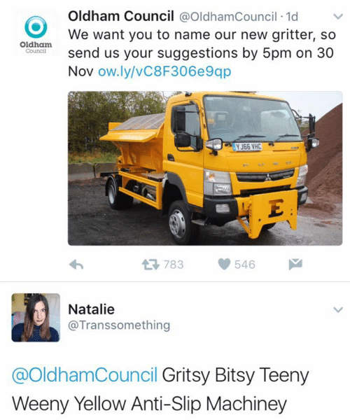 Teeny: Oldham Council @OldhamCouncil 1d  We want you to name our new gritter, so  send us your suggestions by 5pm on 30  Nov ow.ly/vC8F306e9qp  Oldham  Council  YJ66 VHC  . E  783  546  Natalie  @Transsomething  @OldhamCouncil Gritsy Bitsy Teeny  Weeny Yellow Anti-Slip Machiney
