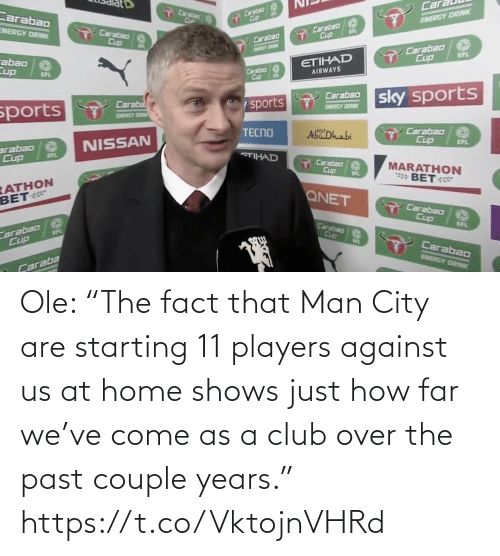 "Shows: Ole: ""The fact that Man City are starting 11 players against us at home shows just how far we've come as a club over the past couple years."" https://t.co/VktojnVHRd"