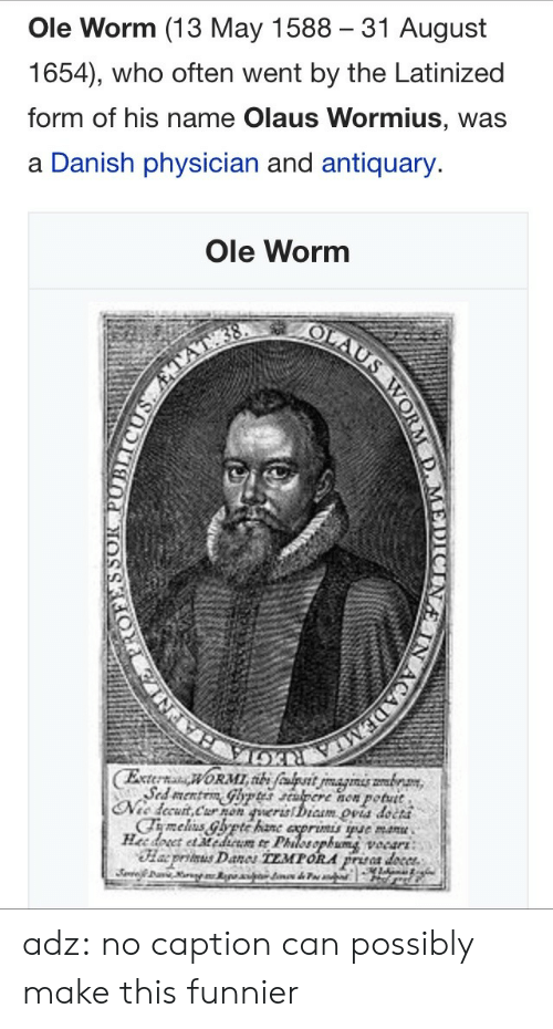 funnier: Ole Worm (13 May 1588 31 August  1654), who often went by the Latinized  form of his name Olaus Wormius, was  a Danish physician and antiquary.  Ole Worm  now potutt  petut  cCha5 adz:  no caption can possibly make this funnier