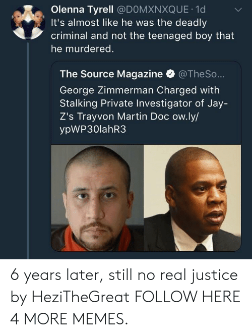 Dank, Jay, and Martin: Olenna Tyrell @DOMXNXQUE 1d  It's almost like he was the deadly  criminal and not the teenaged boy that  he murdered.  The Source Magazine @TheSo  George Zimmerman Charged with  Stalking Private Investigator of Jay-  Z's Trayvon Martin Doc ow.ly/  ypWP30lahR3 6 years later, still no real justice by HeziTheGreat FOLLOW HERE 4 MORE MEMES.