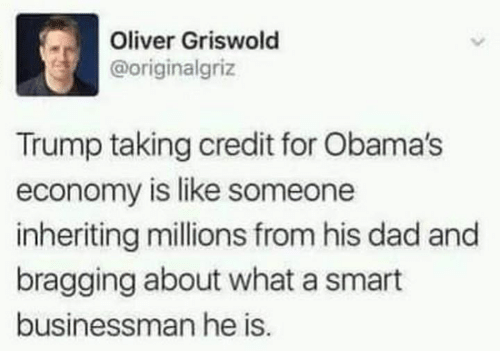 Dad, Trump, and Smart: Oliver Griswold  @originalgriz  Trump taking credit for Obama's  economy is like someone  inheriting millions from his dad and  bragging about what a smart  businessman he is.