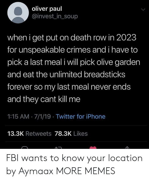 Dank, Fbi, and Iphone: oliver paul  @invest_in_soup  when i get put on death row in 2023  for unspeakable crimes and i have to  pick a last meal i will pick olive garden  and eat the unlimited breadsticks  forever so my last meal never ends  and they cant kill me  1:15 AM 7/1/19 Twitter for iPhone  13.3K Retweets 78.3K Likes  C FBI wants to know your location by Aymaax MORE MEMES
