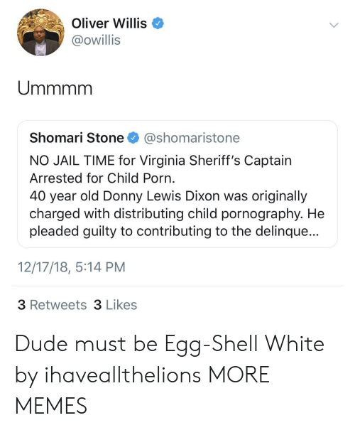 Dank, Dude, and Jail: Oliver Willis  @owillis  Shomari Stone @shomaristone  NO JAIL TIME for Virginia Sheriff's Captain  Arrested for Child Porn  40 year old Donny Lewis Dixon was originally  charged with distributing child pornography. He  pleaded guilty to contributing to the delinque...  12/17/18, 5:14 PM  3 Retweets 3 Likes Dude must be Egg-Shell White by ihaveallthelions MORE MEMES