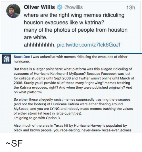 "College, Facebook, and Memes: Oliver Willis@owillis  where are the right wing memes ridiculing  houston evacuees like w katrina?  many of the photos of people from houston  are white.  ahhhhhhhhh. pic.twitter.com/z7lck6GoJf  13h  Scott Dee I was unfamiliar with memes ridiculing the evacuees of either  hurricane.  But there is a larger point here: what platform was this alleged ridiculing of  evacuees of Hurricane Katrina on? MySpace? Because Facebook was just  for college students until Sept 2006 and Twitter wasn't online until March of  2006. Surely you'll provide all of these many ""right wing memes trashing  the Katrina evacuees, right? And when they were published originally? And  on what platform?  So either these allegedly racist memes supposedly trashing the evacuees  (and not the looters) of Hurricane Katrina were either floating around  MySpace, and you are LYING and nobody made memes trashing the values  of either storm (at least in large quantities)  I'm going to go with Option B.  Also, much of the area in Texas hit by Hurricane Harvey is populated by  black and brown people, you race-baiting, never-been-Texas-ever jackass ~SF"