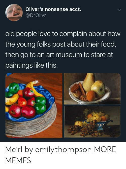 Dank, Food, and Love: Oliver's nonsense acct.  @DrOlivr  old people love to complain about how  the young folks post about their food,  then go to an art museum to stare at  paintings like thIS. Meirl by emilythompson MORE MEMES
