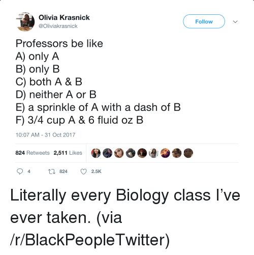 Be Like, Blackpeopletwitter, and Taken: Olivia Krasnick  Follow  liviakrasnick  Professors be like  A) only A  B) only B  C) both A & B  D) neither A or B  E) a sprinkle of A with a dash of B  F) 3/4 cup A & 6 fluid oz B  10:07 AM-31 Oct 2017  824 Retweets 2,511 Likes  2.5K <p>Literally every Biology class I&rsquo;ve ever taken. (via /r/BlackPeopleTwitter)</p>