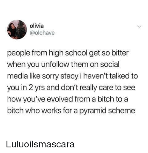 Bitch, School, and Social Media: olivia  @olchave  people from high school get so bitter  when you unfollow them on social  media like sorry stacy i haven't talked to  you in 2 yrs and don't really care to see  how you've evolved from a bitch to a  bitch who works for a pyramid scheme Luluoilsmascara