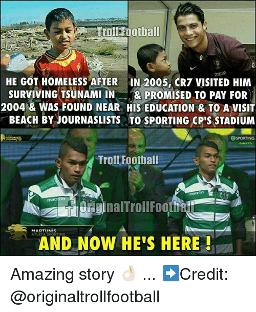 Football, Homeless, and Memes: ollFoothall  HE GOT HOMELESS AFTER IN 2005, CR7 VISITED HIM  SURVIVING TSUNAMI IN& PROMISED TO PAY FOR  2004|& WAS FOUND NEAR HIS EDUCATION & TO A VISIT  BEACH BY JOURNASLISTSTO SpORTING CP' STADIUM  OSPORTING  DIRECTo  Troll Football  MARTUNIS  AND NOW HE'S HERE! Amazing story 👌🏻 ... ➡️Credit: @originaltrollfootball