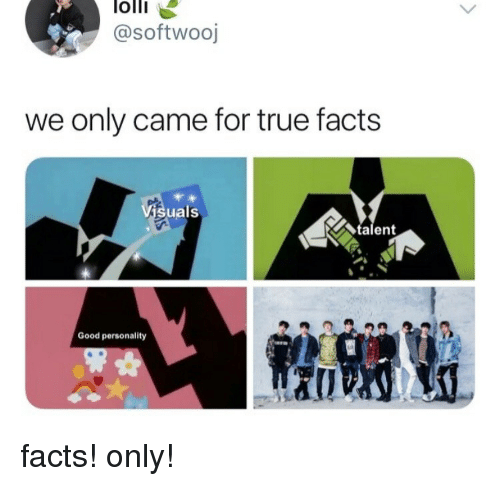 Facts, True, and Good: olli  @softwooj  we only came for true facts  suals  talent  Good personality facts! only!
