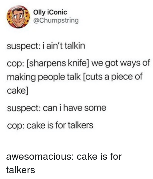 Piece Of Cake: Olly iConic  @Chumpstring  suspect: i ain't talkin  cop: [sharpens knife] we got ways of  making people talk [cuts a piece of  cake]  suspect: can i have some  cop: cake is for talkers awesomacious:  cake is for talkers