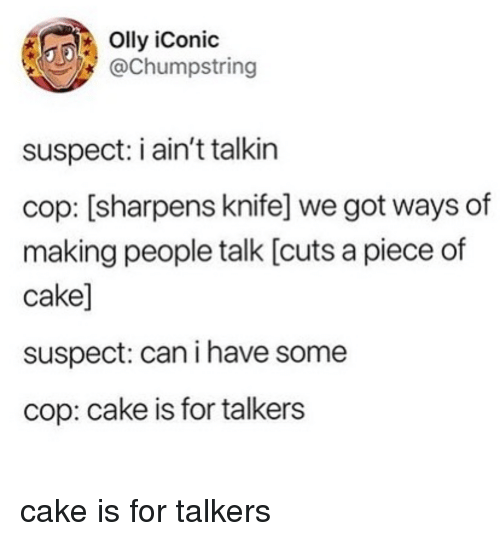Piece Of Cake: Olly iConic  @Chumpstring  suspect: i ain't talkin  cop: [sharpens knife] we got ways of  making people talk [cuts a piece of  cake]  suspect: can i have some  cop: cake is for talkers cake is for talkers
