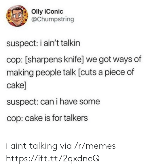 Piece Of Cake: Olly iConic  @Chumpstring  suspect: i ain't talkin  cop: [sharpens knife] we got ways of  making people talk [cuts a piece of  cake]  suspect: can i have some  cop: cake is for talkers i aint talking via /r/memes https://ift.tt/2qxdneQ
