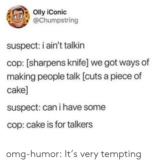 Piece Of Cake: Olly iConic  @Chumpstring  suspect: i ain't talkin  cop: [sharpens knife] we got ways of  making people talk [cuts a piece of  cake]  suspect: can i have some  cop: cake is for talkers omg-humor:  It's very tempting