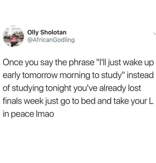 """Finals, Lost, and Tomorrow: Olly Sholotan  @AfricanGodling  Once you say the phrase """"I'lljust wake up  early tomorrow morning to study"""" instead  of studying tonight you've already lost  finals week just go to bed and take your L  in peace Imao"""