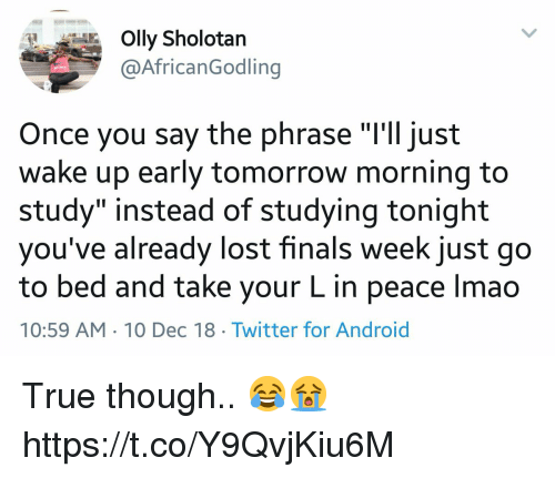 "Android, Finals, and Lmao: Olly Sholotan  @AfricanGodling  Once you say the phrase ""'ll just  wake up early tomorrow morning to  study"" instead of studying tonight  you've already lost finals week just go  to bed and take your L in peace lmao  10:59 AM 10 Dec 18 Twitter for Android True though.. 😂😭 https://t.co/Y9QvjKiu6M"
