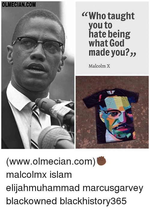 "Malcolm X, Memes, and 🤖: OLMECIAN.COM  ""Who taught  you to  hate being  what God  made you?""  Malcolm X (www.olmecian.com)✊🏿 malcolmx islam elijahmuhammad marcusgarvey blackowned blackhistory365"