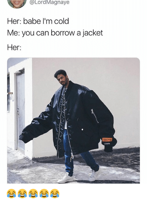 Girl Memes, Cold, and Borrow: oLordMagnaye  Her: babe I'm cold  Me: you can borrow a jacket  Her:  стиль 😂😂😂😂😂