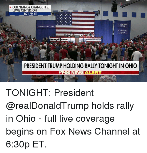 Memes, News, and Fox News: OLTENTANGY ORANGE H.S.  LEWIS CENTER, OH  4:01 PM ET  PROMISES  MADE  PROMISES  KEPT  45  PRESIDENT TRUMP HOLDING RALLY TONIGHT IN OHIO  FOX NEWS ALERT  NEWS ALERT TONIGHT: President @realDonaldTrump holds rally in Ohio - full live coverage begins on Fox News Channel at 6:30p ET.