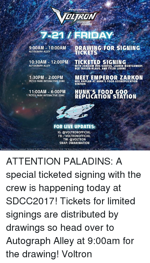 autographed: OLTRON  BEFETER  7-21/ FRIDAY  9.00AM 10:00AM DRAWING FOR SIGNING  10:30AM- 12:00PM TICKETED SIGNING  1:30PM 2:00PMMEET EMPEROR ZARKON  AUTOGRAPH ALLEY  TICKETS  WITH JOAQUIM DOS SANTOS, LAUREN MONTGOMERY  BEX TAYLOR-KLAUS, AND TYLER LABINE  AUTOGRAPH ALLEY  PETCO PARK INTERACTIVE ZONESEALKAP LN AT HUNK S FOOD GOOREPLICATION  NEIL KAPLAN AT HUNK'S FOOD GOOREPLICATION  STATION  11:00AM -6:00PM HUNK'S FOOD GO0  PETCO PARK INTERACTIVE ZONE REPLICATION STATION  FOR LIVE UPDATES:  IG: VOLTRONOFFICIAL  FB: /VOLTRONOFFICIAL  TW: VOLTRON  SNAP: DWANIMATION  DREAMWORK$ VOLTRON LEGENDARY DEFENOER。2017 DREAMWORKS ANMATIONi LLC. TM WORLD EVENTS PRODUCTION, LLC ALL RIGHTS R ATTENTION PALADINS: A special ticketed signing with the crew is happening today at SDCC2017! Tickets for limited signings are distributed by drawings so head over to Autograph Alley at 9:00am for the drawing! Voltron