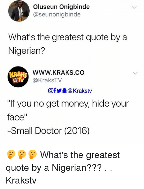 "Doctor, Get Money, and Memes: Oluseun Onigbinde  @seunonigbinde  What's the greatest quote by a  Nigerian?  WWW.KRAKS.CO  @KraksTV  HRAKS  Ofy.. @ Krakstv  ""If you no get money, hide your  face""  -Small Doctor (2016) 🤔🤔🤔 What's the greatest quote by a Nigerian??? . . Krakstv"