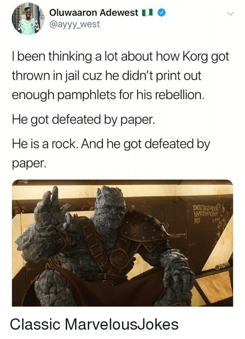 Jail, Memes, and Rebellion: Oluwaaron Adewest I  @ayyy_west  I been thinking a lot about how Korg got  thrown in jail cuz he didn't print out  enough pamphlets for his rebellion  He got defeated by paper.  He is a rock. And he got defeated by  paper. Classic MarvelousJokes