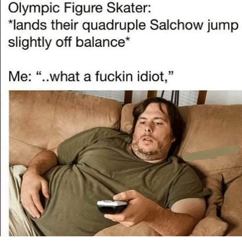 """Idiot, Olympic, and What: Olympic Figure Skater:  """"lands their quadruple Salchow jump  slightly off balance*  Me: """"..what a fuckin idiot,"""""""