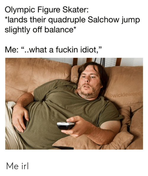 """Idiot, Irl, and Me IRL: Olympic Figure Skater:  lands their quadruple Salchow jump  slightly off balance*  Me: """"..what a fuckin idiot,""""  wicklew Me irl"""