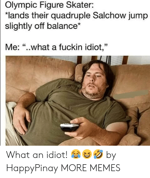 """Dank, Memes, and Target: Olympic Figure Skater:  """"lands their quadruple Salchow jump  slightly off balance*  Me: """"..what a fuckin idiot,"""" What an idiot! 😂😆🤣 by HappyPinay MORE MEMES"""