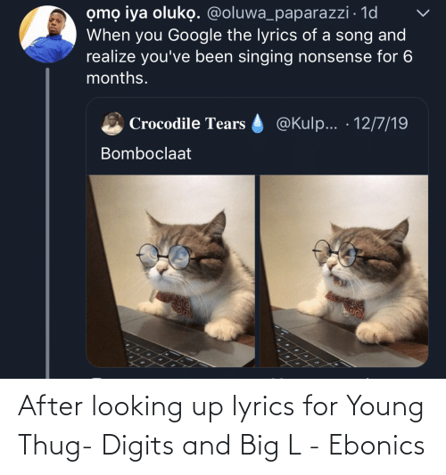 Bomboclaat: omọ iya oluko. @oluwa_paparazzi · 1d  When you Google the lyrics of a song and  realize you've been singing nonsense for 6  months.  @Kulp... · 12/7/19  Crocodile Tears  Bomboclaat After looking up lyrics for Young Thug- Digits and Big L - Ebonics