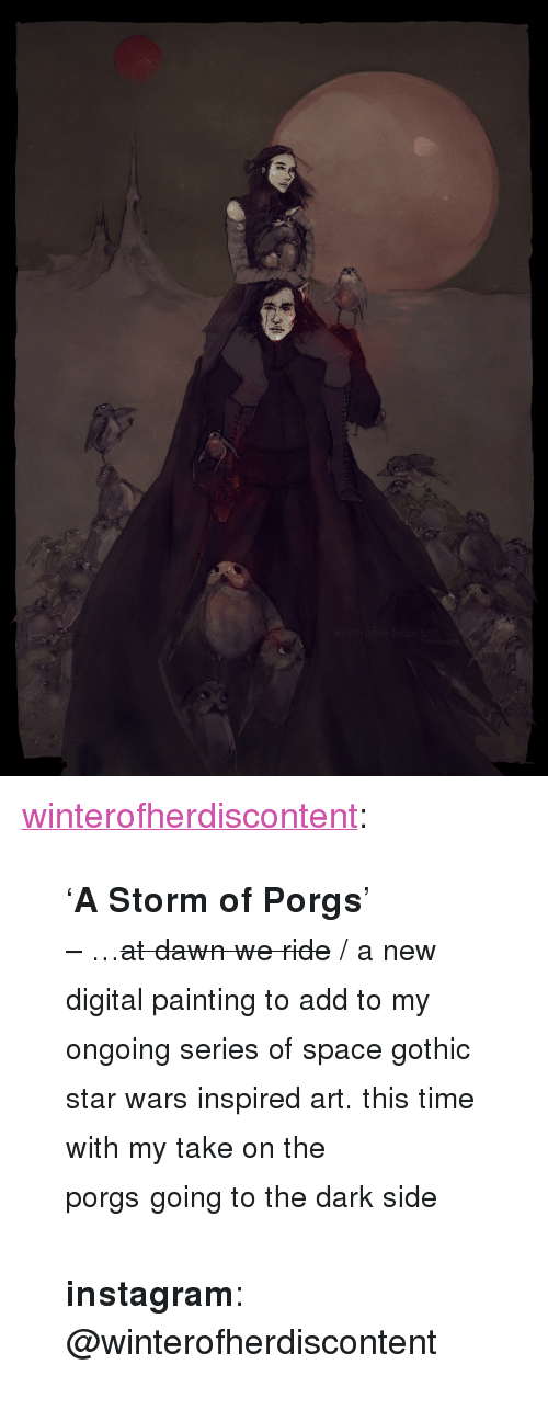 """digital painting: om <p><a href=""""http://winterofherdiscontent.tumblr.com/post/173339887914/a-storm-of-porgs-at-dawn-we-ride-a-new"""" class=""""tumblr_blog"""" target=""""_blank"""">winterofherdiscontent</a>:</p> <blockquote> <p>'<b>A Storm of Porgs</b>'<br/></p> <p><small>– …<strike>at dawn we ride</strike>/ a new digital painting to add to my ongoing series of space gothic star wars inspired art. this time with my take on the porgs</small><small>going to the dark side</small></p> <p><br/></p> <p><b>instagram</b>: @winterofherdiscontent</p> </blockquote>"""