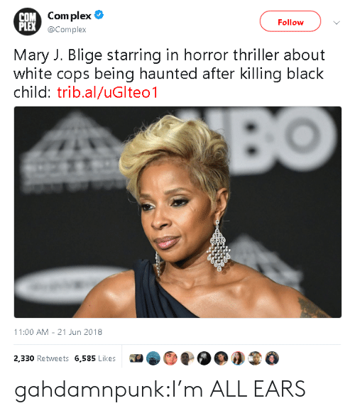 Complex, Thriller, and Tumblr: OM Com plex  PLEX  Follow  @Complex  Mary J. Blige starring in horror thriller about  white cops being haunted after killing black  child: trib.al/uGlteo1  11:00 AM 21 Jun 2018  2,330 Retweets 6,585 Likes0O3 gahdamnpunk:I'm ALL EARS