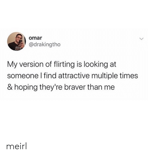 Múltiple: omar  @drakingtho  My version of flirting is looking at  someone I find attractive multiple times  & hoping they're braver than me meirl