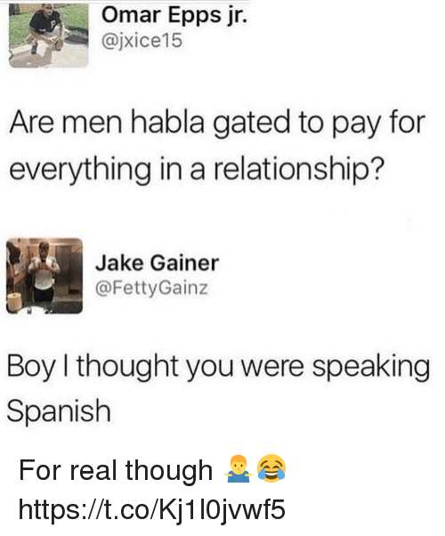 Memes, Omar Epps, and Spanish: Omar Epps jr.  @jxice15  Are men habla gated to pay for  everything in a relationship?  Jake Gainer  .- @FettyGainz  Boy I thought you were speaking  Spanish For real though 🤷♂️😂 https://t.co/Kj1l0jvwf5