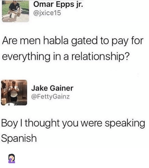Memes, Omar Epps, and Spanish: Omar Epps jr.  @jxice15  Are men habla gated to pay for  everything in a relationship?  Jake Gainer  ー@FettyGainz  Boy I thought you were speaking  Spanish 🤦🏻♀️