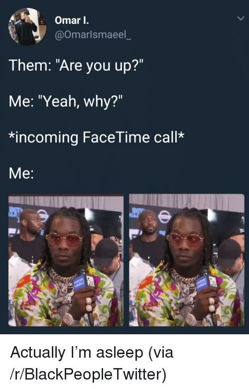 """Blackpeopletwitter, Facetime, and Yeah: Omar I.  @omarlsmaeel  Them: """"Are you up?""""  Me: """"Yeah, why?""""  *incoming FaceTime call*  Me: <p>Actually I'm asleep (via /r/BlackPeopleTwitter)</p>"""