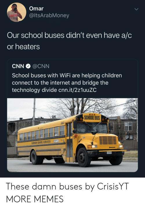Children, cnn.com, and Dank: Omar  @ltsArabMoney  Our school buses didn't even have a/C  or heaters  CNN @CNN  School buses with WiFi are helping children  connect to the internet and bridge the  technology divide cnn.it/2z1uuZC  SCHOOL BUS  HH74  DURHAM SCHOOL SERVICES These damn buses by CrisisYT MORE MEMES