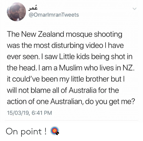 You Get Me: @OmarlmranTweets  The New Zealand mosque shooting  was the most disturbing video l have  ever seen. I saw Little kids being shot in  the head. I am a Muslim who lives in NZ.  it could've been my little brother but l  will not blame all of Australia for the  action of one Australian, do you get me?  15/03/19, 6:41 PM On point ! 🎯